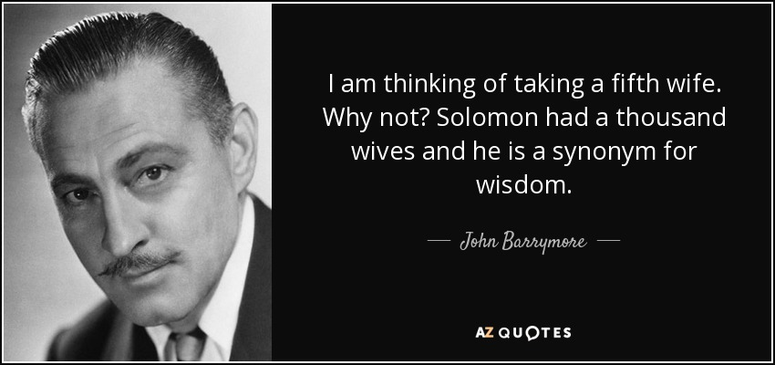 I am thinking of taking a fifth wife. Why not? Solomon had a thousand wives and he is a synonym for wisdom. - John Barrymore