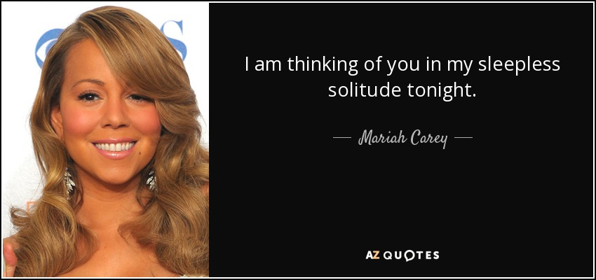I am thinking of you in my sleepless solitude tonight. - Mariah Carey