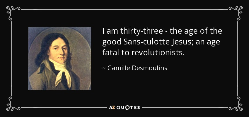 I am thirty-three - the age of the good Sans-culotte Jesus; an age fatal to revolutionists. - Camille Desmoulins