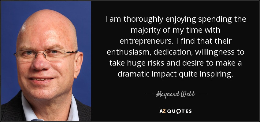 I am thoroughly enjoying spending the majority of my time with entrepreneurs. I find that their enthusiasm, dedication, willingness to take huge risks and desire to make a dramatic impact quite inspiring. - Maynard Webb