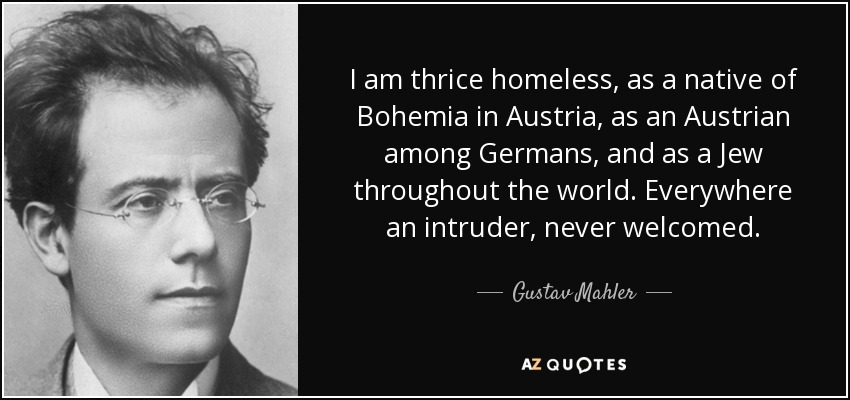 I am thrice homeless, as a native of Bohemia in Austria, as an Austrian among Germans, and as a Jew throughout the world. Everywhere an intruder, never welcomed. - Gustav Mahler