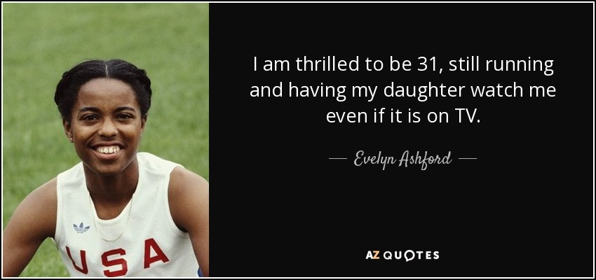 I am thrilled to be 31, still running and having my daughter watch me even if it is on TV. - Evelyn Ashford