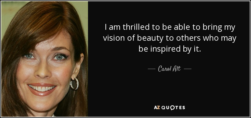 I am thrilled to be able to bring my vision of beauty to others who may be inspired by it. - Carol Alt