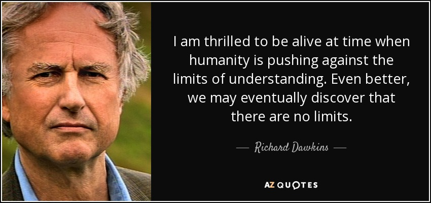 I am thrilled to be alive at time when humanity is pushing against the limits of understanding. Even better, we may eventually discover that there are no limits. - Richard Dawkins