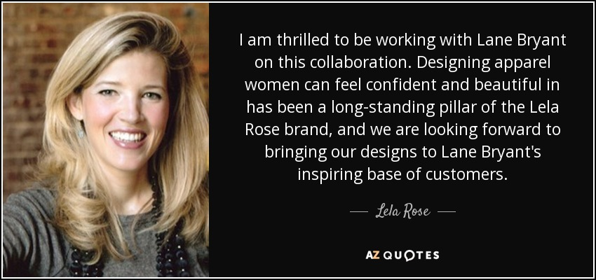 I am thrilled to be working with Lane Bryant on this collaboration. Designing apparel women can feel confident and beautiful in has been a long-standing pillar of the Lela Rose brand, and we are looking forward to bringing our designs to Lane Bryant's inspiring base of customers. - Lela Rose