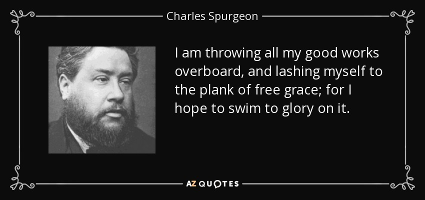I am throwing all my good works overboard, and lashing myself to the plank of free grace; for I hope to swim to glory on it. - Charles Spurgeon