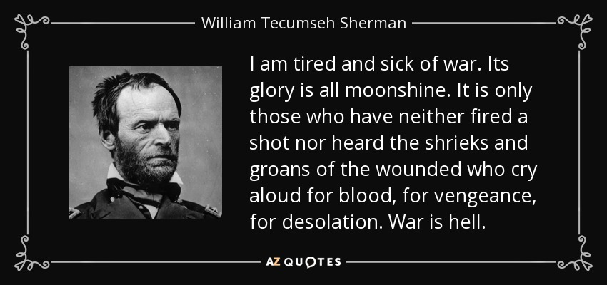 I am tired and sick of war. Its glory is all moonshine. It is only those who have neither fired a shot nor heard the shrieks and groans of the wounded who cry aloud for blood, for vengeance, for desolation. War is hell. - William Tecumseh Sherman