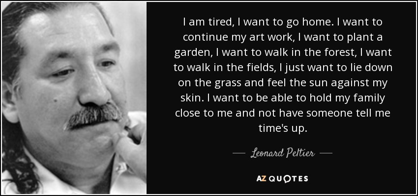 Leonard Peltier Quote I Am Tired I Want To Go Home I Want