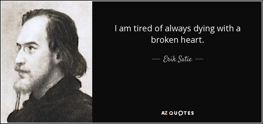 I am tired of always dying with a broken heart. - Erik Satie