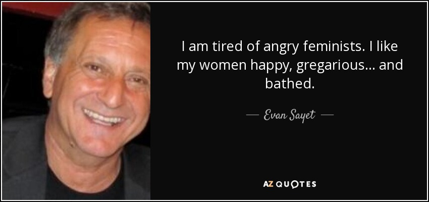 I am tired of angry feminists. I like my women happy, gregarious... and bathed. - Evan Sayet