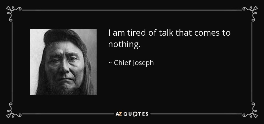 I am tired of talk that comes to nothing. - Chief Joseph