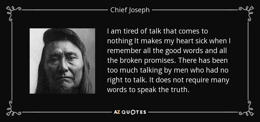 I am tired of talk that comes to nothing It makes my heart sick when I remember all the good words and all the broken promises. There has been too much talking by men who had no right to talk. It does not require many words to speak the truth. - Chief Joseph