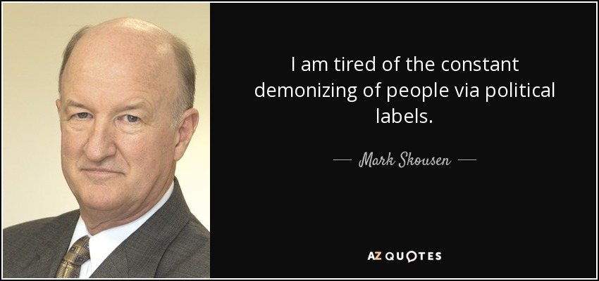 I am tired of the constant demonizing of people via political labels. - Mark Skousen