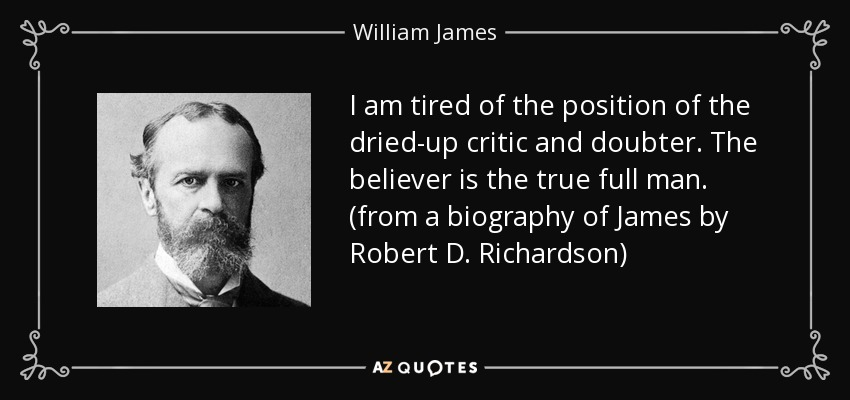 I am tired of the position of the dried-up critic and doubter. The believer is the true full man. (from a biography of James by Robert D. Richardson) - William James