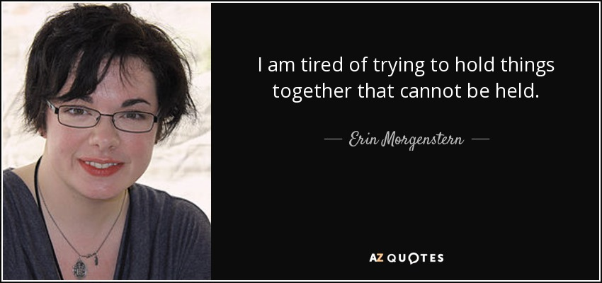 I am tired of trying to hold things together that cannot be held. - Erin Morgenstern