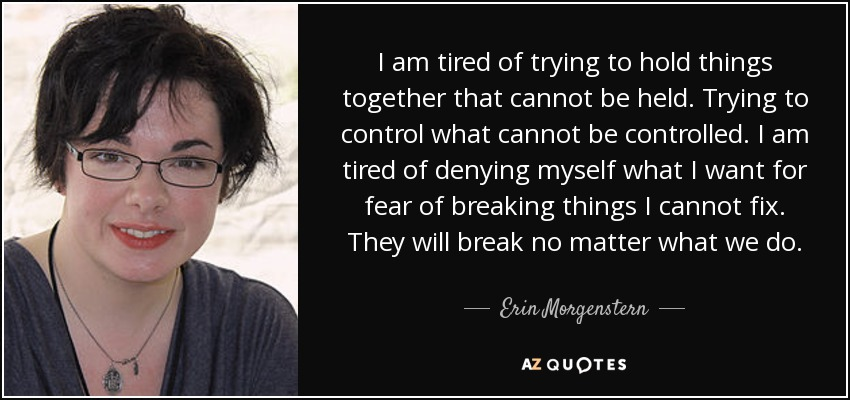 I am tired of trying to hold things together that cannot be held. Trying to control what cannot be controlled. I am tired of denying myself what I want for fear of breaking things I cannot fix. They will break no matter what we do. - Erin Morgenstern