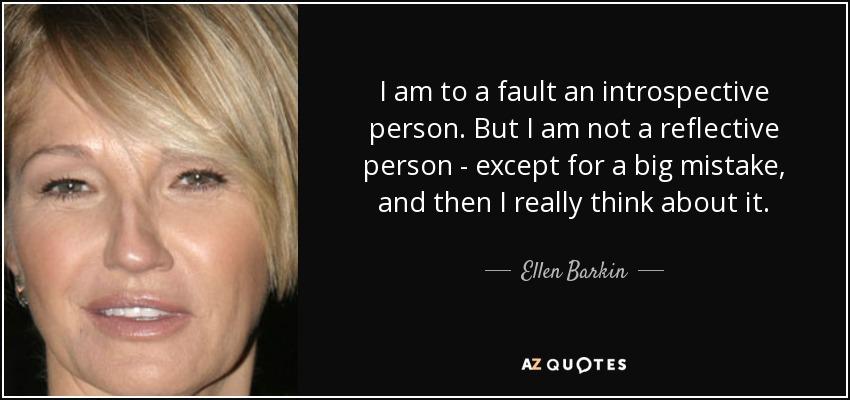 Ellen barkin quote i am to a fault an introspective person but i i am to a fault an introspective person but i am not a reflective person publicscrutiny Images