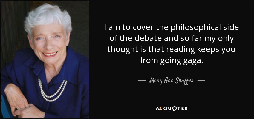 I am to cover the philosophical side of the debate and so far my only thought is that reading keeps you from going gaga. - Mary Ann Shaffer