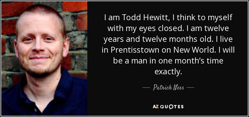 I am Todd Hewitt, I think to myself with my eyes closed. I am twelve years and twelve months old. I live in Prentisstown on New World. I will be a man in one month's time exactly. - Patrick Ness