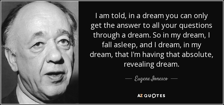 I am told, in a dream you can only get the answer to all your questions through a dream. So in my dream, I fall asleep, and I dream, in my dream, that I'm having that absolute, revealing dream. - Eugene Ionesco