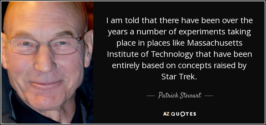I am told that there have been over the years a number of experiments taking place in places like Massachusetts Institute of Technology that have been entirely based on concepts raised by Star Trek. - Patrick Stewart