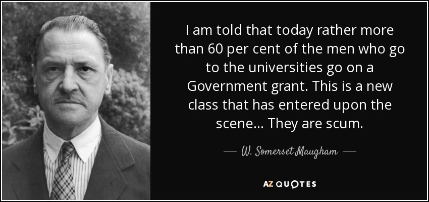 I am told that today rather more than 60 per cent of the men who go to the universities go on a Government grant. This is a new class that has entered upon the scene ... They are scum. - W. Somerset Maugham
