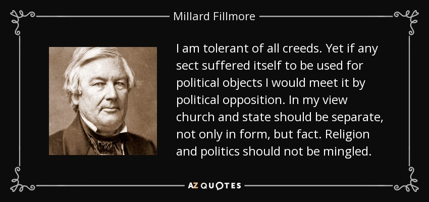 I am tolerant of all creeds. Yet if any sect suffered itself to be used for political objects I would meet it by political opposition. In my view church and state should be separate, not only in form, but fact. Religion and politics should not be mingled. - Millard Fillmore