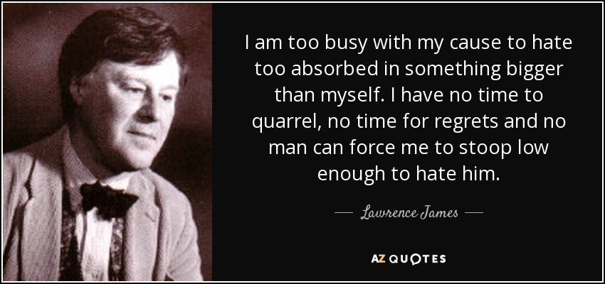 I am too busy with my cause to hate too absorbed in something bigger than myself. I have no time to quarrel, no time for regrets and no man can force me to stoop low enough to hate him. - Lawrence James