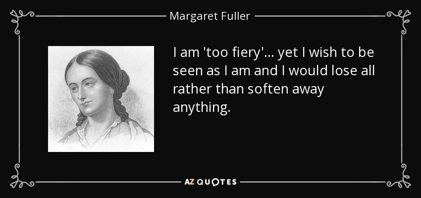 I am 'too fiery'... yet I wish to be seen as I am and I would lose all rather than soften away anything. - Margaret Fuller