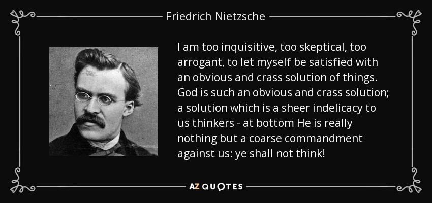 I am too inquisitive, too skeptical, too arrogant, to let myself be satisfied with an obvious and crass solution of things. God is such an obvious and crass solution; a solution which is a sheer indelicacy to us thinkers - at bottom He is really nothing but a coarse commandment against us: ye shall not think! - Friedrich Nietzsche