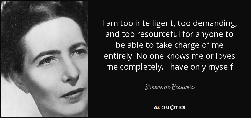I am too intelligent, too demanding, and too resourceful for anyone to be able to take charge of me entirely. No one knows me or loves me completely. I have only myself - Simone de Beauvoir