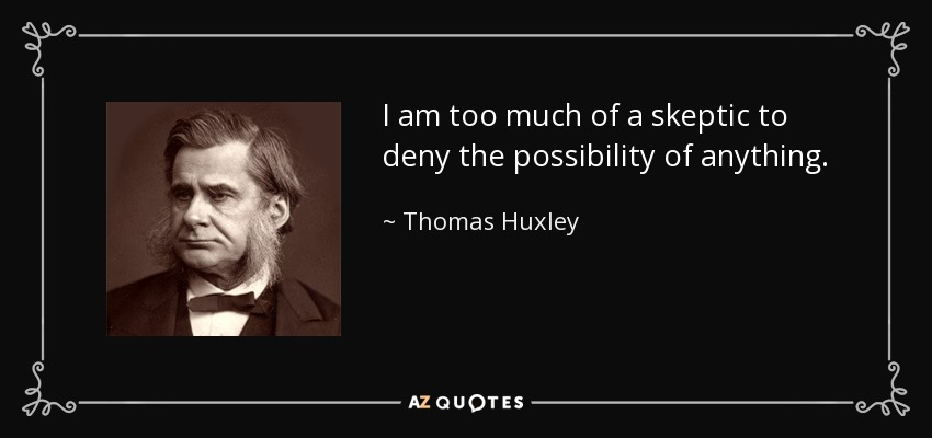 I am too much of a skeptic to deny the possibility of anything... - Thomas Huxley