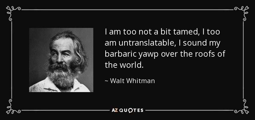 I am too not a bit tamed, I too am untranslatable, I sound my barbaric yawp over the roofs of the world. - Walt Whitman