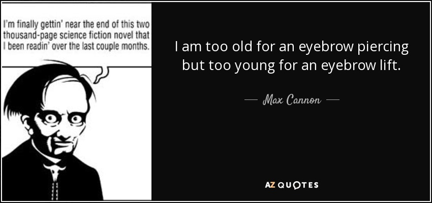 I am too old for an eyebrow piercing but too young for an eyebrow lift. - Max Cannon