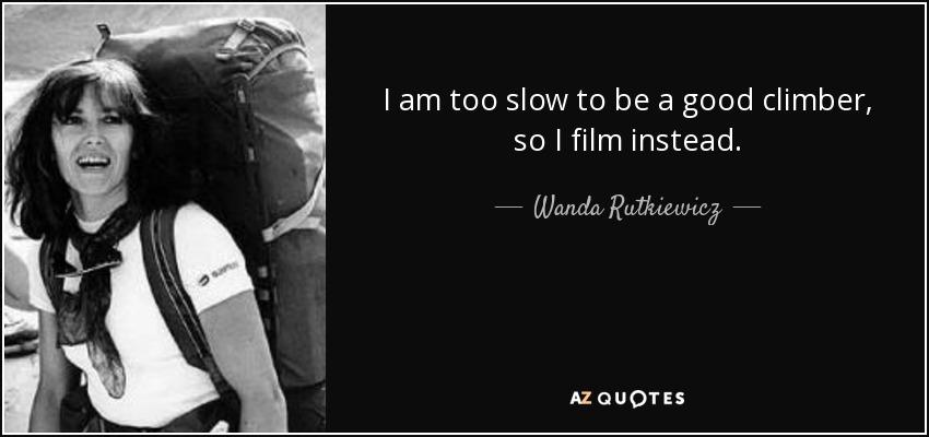 I am too slow to be a good climber, so I film instead. - Wanda Rutkiewicz