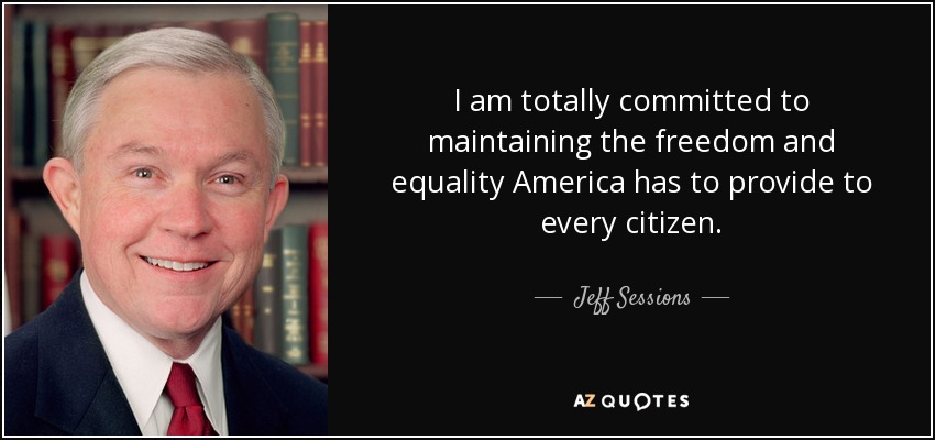 I am totally committed to maintaining the freedom and equality America has to provide to every citizen. - Jeff Sessions