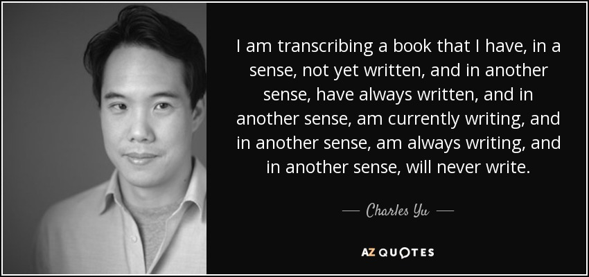 I am transcribing a book that I have, in a sense, not yet written, and in another sense, have always written, and in another sense, am currently writing, and in another sense, am always writing, and in another sense, will never write. - Charles Yu