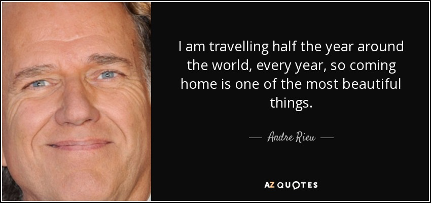 I am travelling half the year around the world, every year, so coming home is one of the most beautiful things. - Andre Rieu
