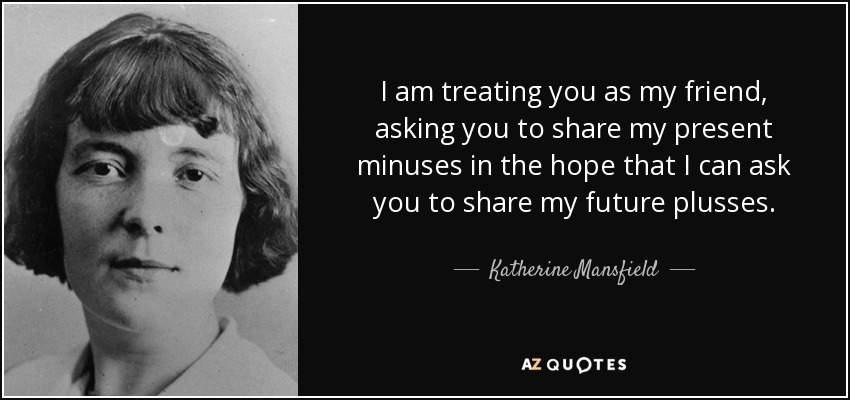 I am treating you as my friend, asking you to share my present minuses in the hope that I can ask you to share my future plusses. - Katherine Mansfield