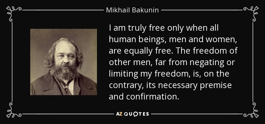 I am truly free only when all human beings, men and women, are equally free. The freedom of other men, far from negating or limiting my freedom, is, on the contrary, its necessary premise and confirmation. - Mikhail Bakunin