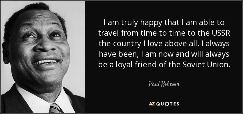 I am truly happy that I am able to travel from time to time to the USSR the country I love above all. I always have been, I am now and will always be a loyal friend of the Soviet Union. - Paul Robeson