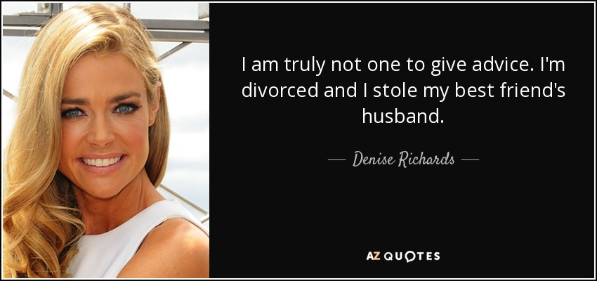 I am truly not one to give advice. I'm divorced and I stole my best friend's husband. - Denise Richards