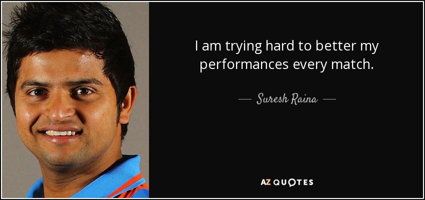 I am trying hard to better my performances every match. - Suresh Raina