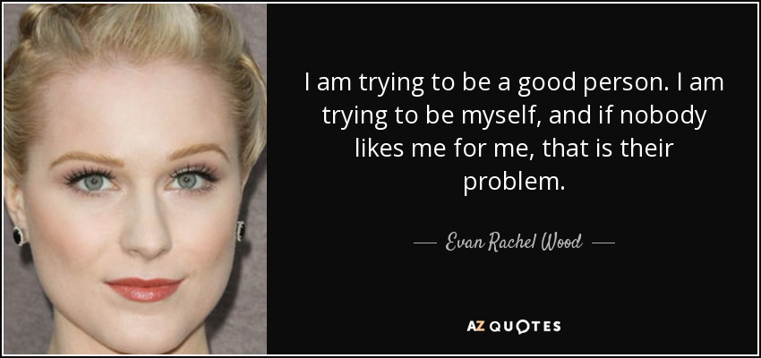 I am trying to be a good person. I am trying to be myself, and if nobody likes me for me, that is their problem. - Evan Rachel Wood