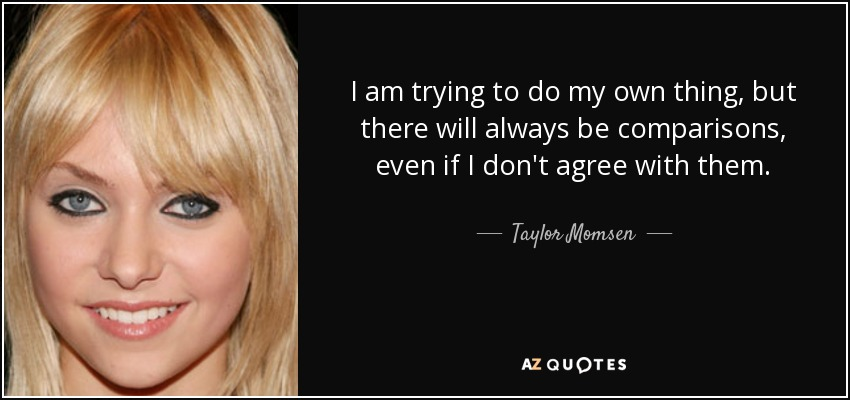 I am trying to do my own thing, but there will always be comparisons, even if I don't agree with them. - Taylor Momsen