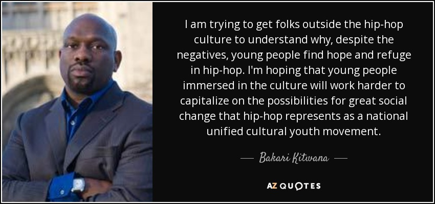 I am trying to get folks outside the hip-hop culture to understand why, despite the negatives, young people find hope and refuge in hip-hop. I'm hoping that young people immersed in the culture will work harder to capitalize on the possibilities for great social change that hip-hop represents as a national unified cultural youth movement. - Bakari Kitwana