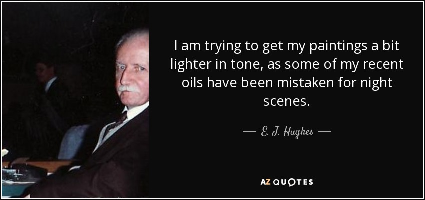 I am trying to get my paintings a bit lighter in tone, as some of my recent oils have been mistaken for night scenes. - E. J. Hughes