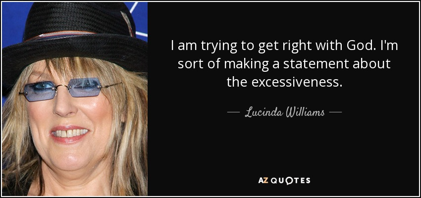 I am trying to get right with God. I'm sort of making a statement about the excessiveness. - Lucinda Williams