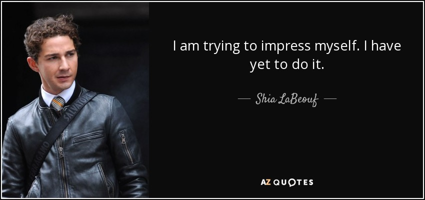 Shia Labeouf Quote I Am Trying To Impress Myself I Have Yet To