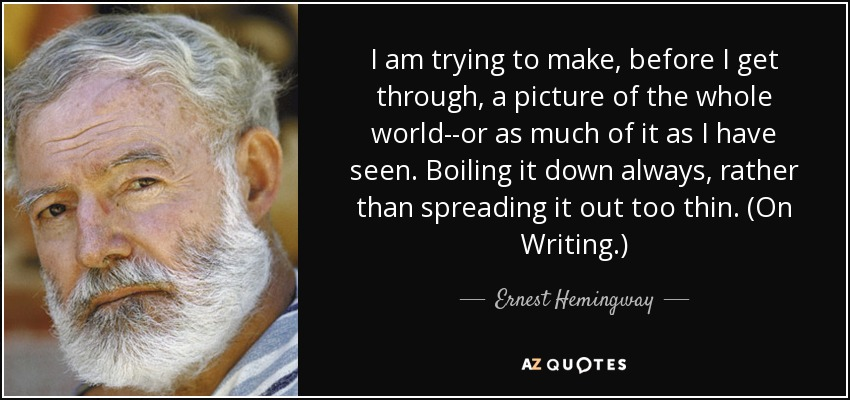 I am trying to make, before I get through, a picture of the whole world--or as much of it as I have seen. Boiling it down always, rather than spreading it out too thin. (On Writing.) - Ernest Hemingway